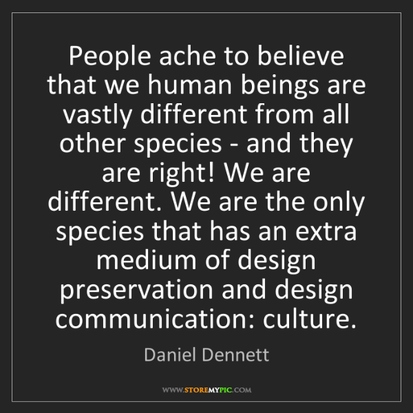 Daniel Dennett: People ache to believe that we human beings are vastly...