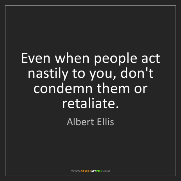 Albert Ellis: Even when people act nastily to you, don't condemn them...