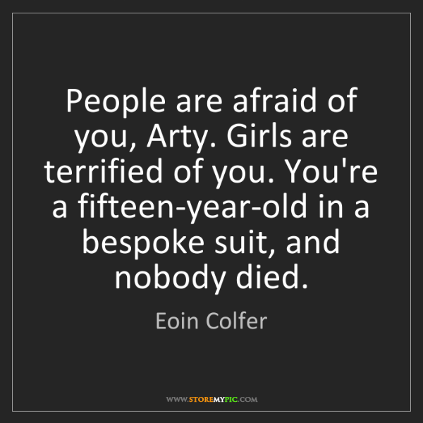 Eoin Colfer: People are afraid of you, Arty. Girls are terrified of...