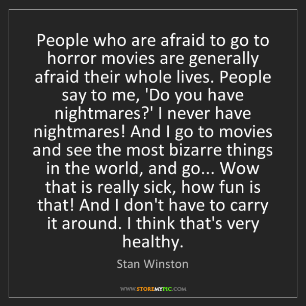 Stan Winston: People who are afraid to go to horror movies are generally...