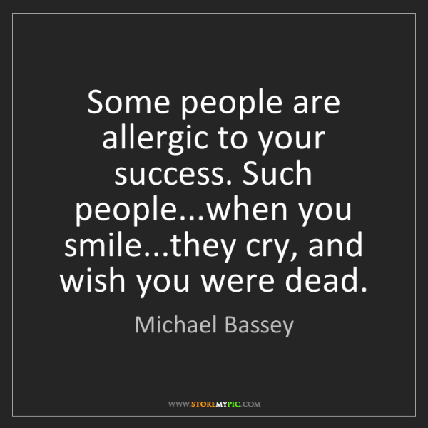 Michael Bassey: Some people are allergic to your success. Such people...when...
