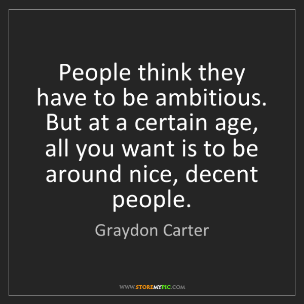 Graydon Carter: People think they have to be ambitious. But at a certain...