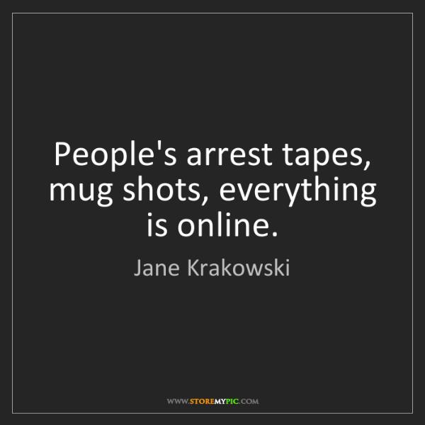 Jane Krakowski: People's arrest tapes, mug shots, everything is online.