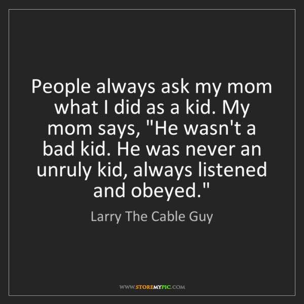 Larry The Cable Guy: People always ask my mom what I did as a kid. My mom...