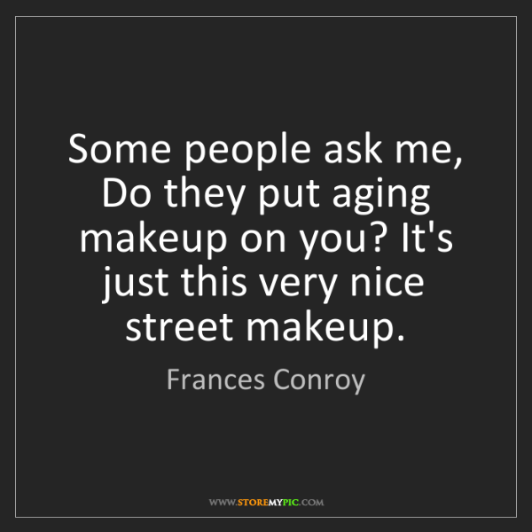 Frances Conroy: Some people ask me, Do they put aging makeup on you?...
