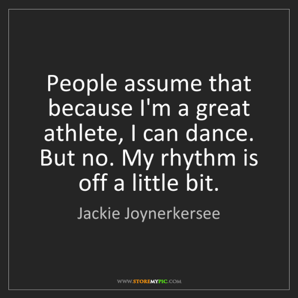 Jackie Joynerkersee: People assume that because I'm a great athlete, I can...