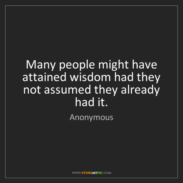 Anonymous: Many people might have attained wisdom had they not assumed...