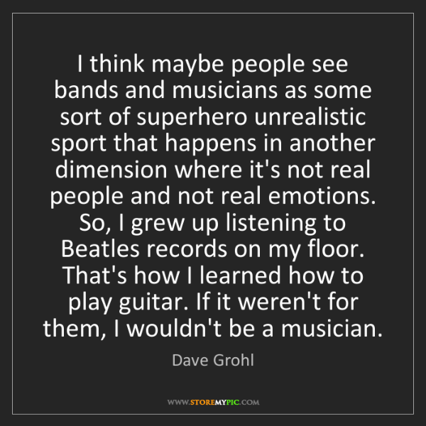 Dave Grohl: I think maybe people see bands and musicians as some...