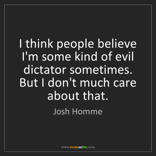 Josh Homme: I think people believe I'm some kind of evil dictator...