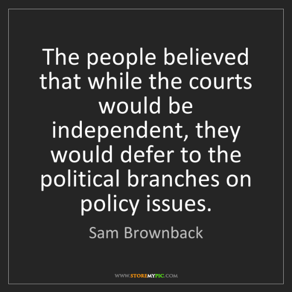 Sam Brownback: The people believed that while the courts would be independent,...