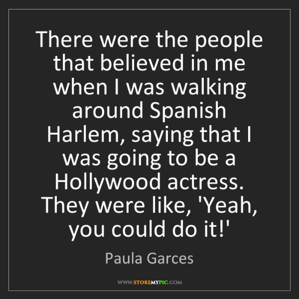 Paula Garces: There were the people that believed in me when I was...