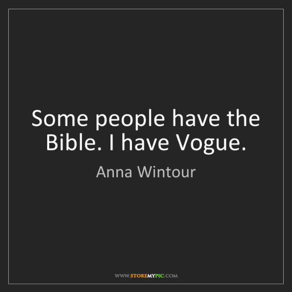 Anna Wintour: Some people have the Bible. I have Vogue.