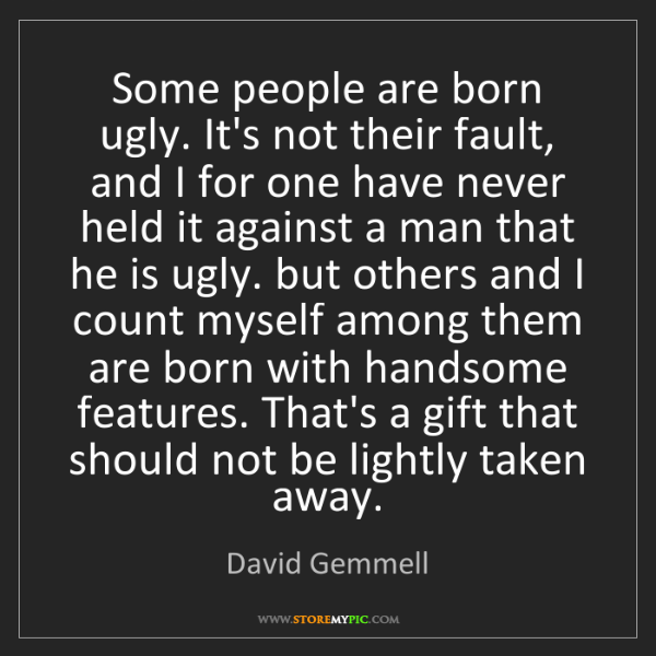 David Gemmell: Some people are born ugly. It's not their fault, and...