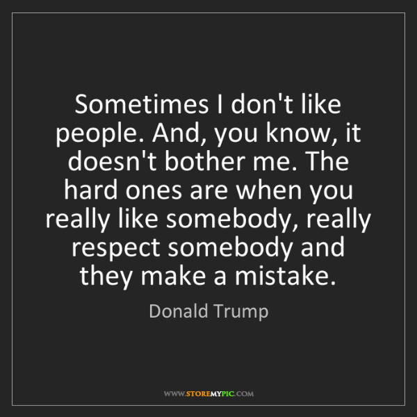 Donald Trump: Sometimes I don't like people. And, you know, it doesn't...