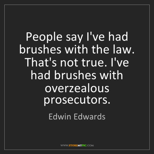Edwin Edwards: People say I've had brushes with the law. That's not...