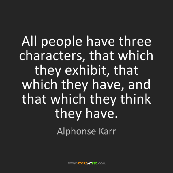 Alphonse Karr: All people have three characters, that which they exhibit,...