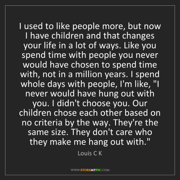 Louis C K: I used to like people more, but now I have children and...