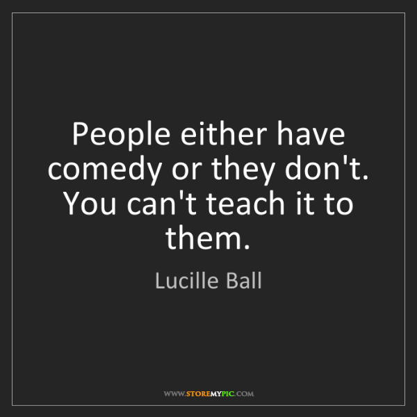 Lucille Ball: People either have comedy or they don't. You can't teach...