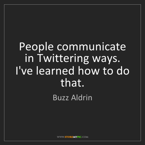 Buzz Aldrin: People communicate in Twittering ways. I've learned how...