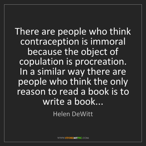Helen DeWitt: There are people who think contraception is immoral because...
