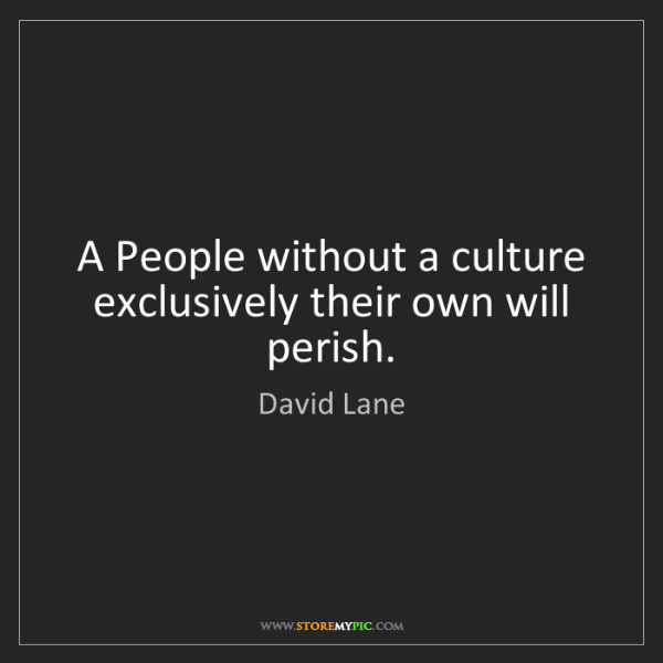 David Lane: A People without a culture exclusively their own will...