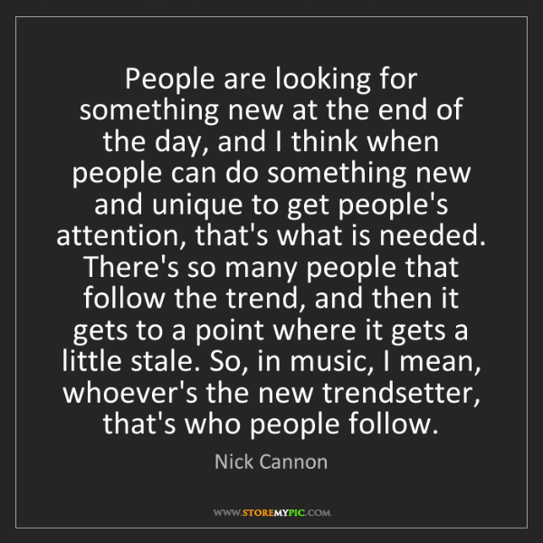 Nick Cannon: People are looking for something new at the end of the...