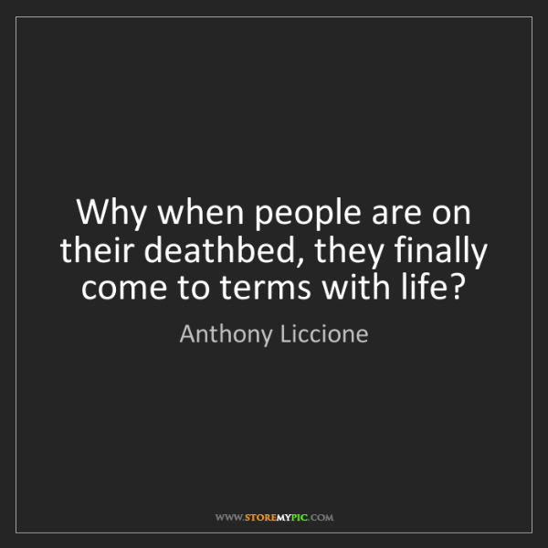 Anthony Liccione: Why when people are on their deathbed, they finally come...