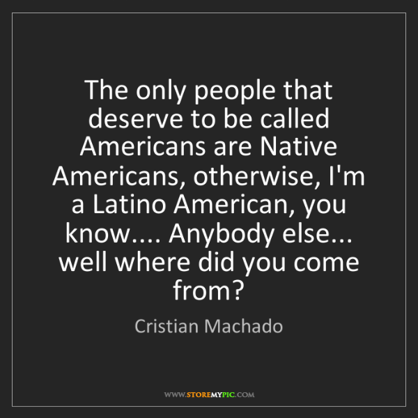 Cristian Machado: The only people that deserve to be called Americans are...