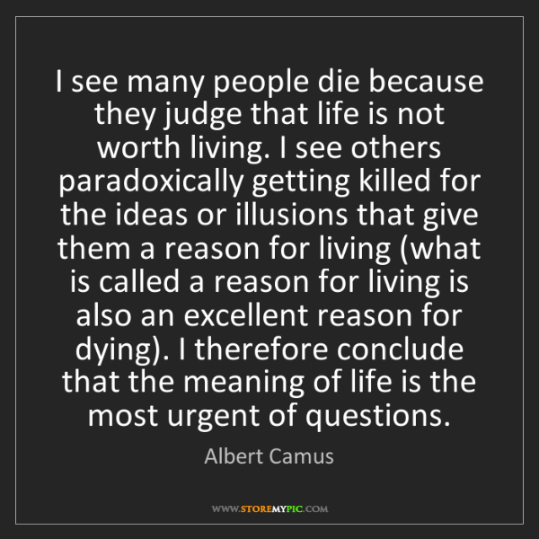 Albert Camus: I see many people die because they judge that life is...