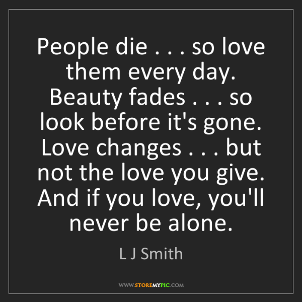 L J Smith: People die . . . so love them every day.   Beauty fades...