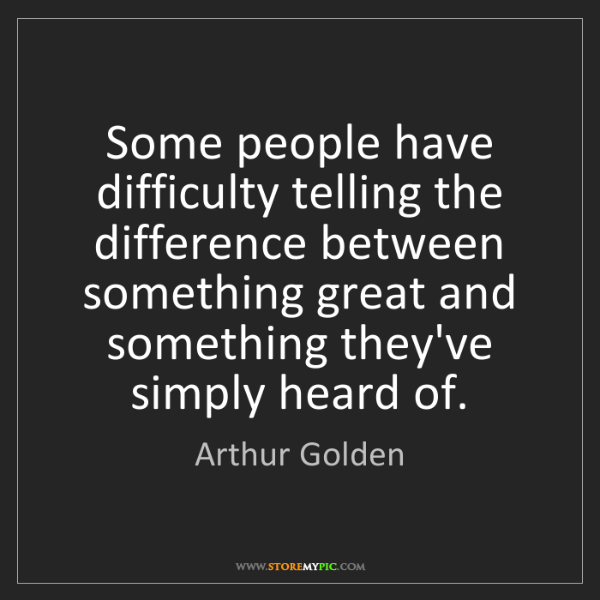 Arthur Golden: Some people have difficulty telling the difference between...