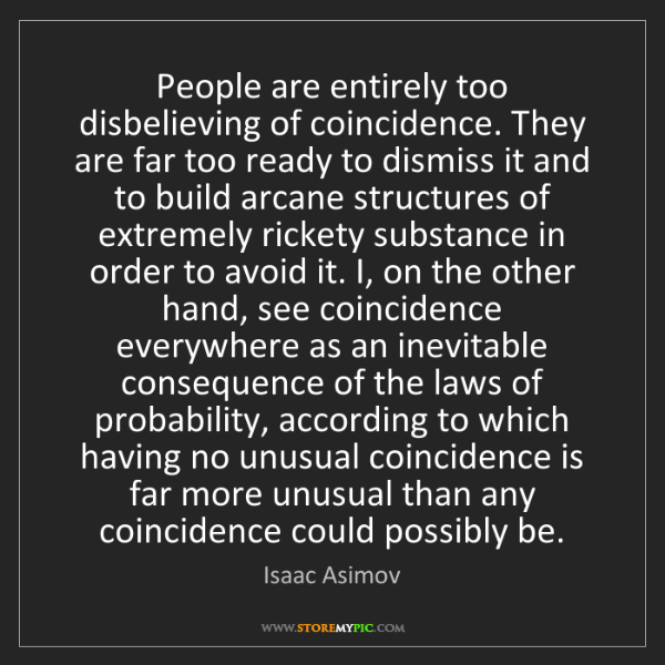 Isaac Asimov: People are entirely too disbelieving of coincidence....