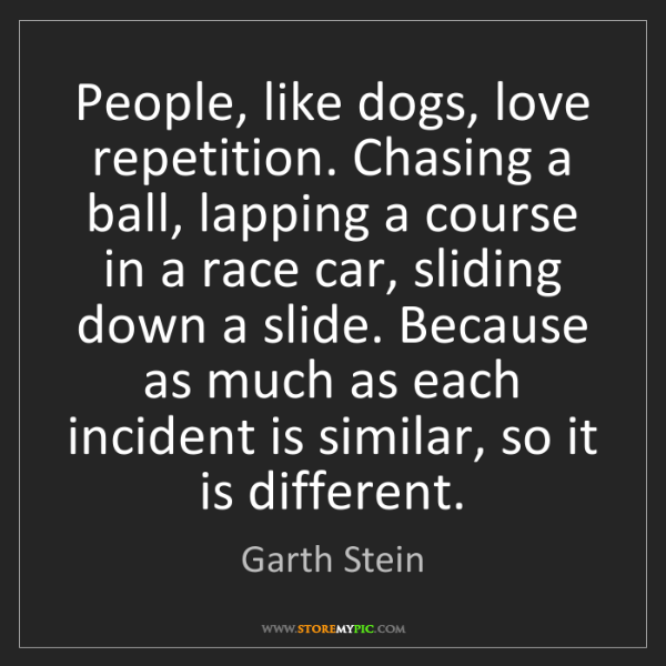 Garth Stein: People, like dogs, love repetition. Chasing a ball, lapping...