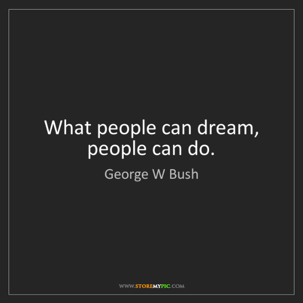 George W Bush: What people can dream, people can do.