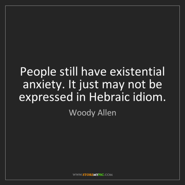 Woody Allen: People still have existential anxiety. It just may not...