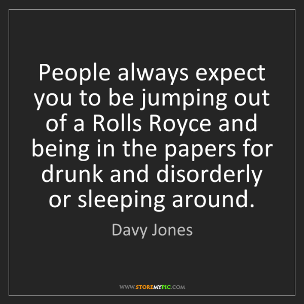 Davy Jones: People always expect you to be jumping out of a Rolls...