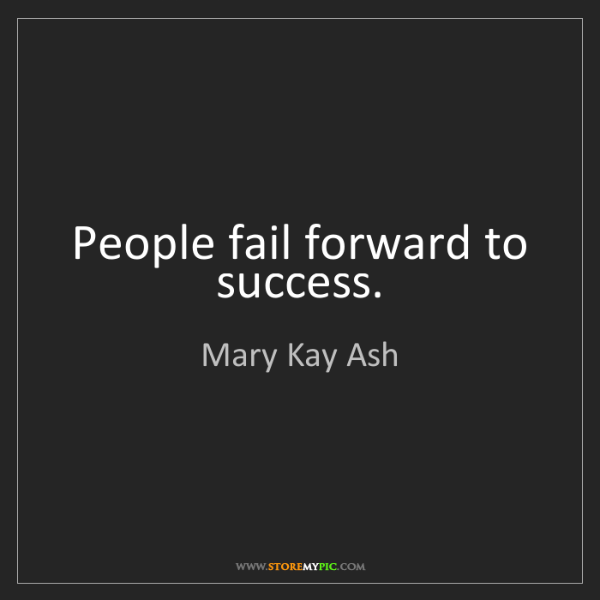 Mary Kay Ash: People fail forward to success.