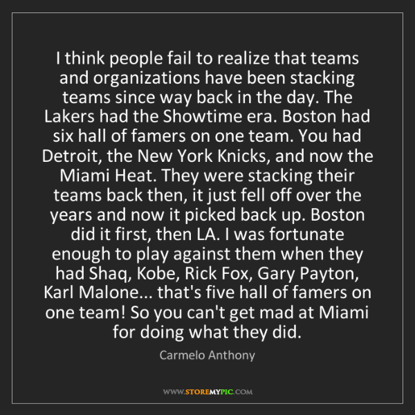 Carmelo Anthony: I think people fail to realize that teams and organizations...