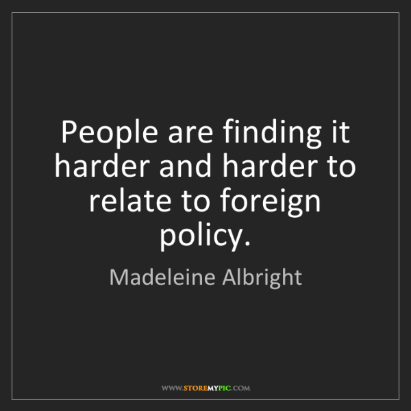 Madeleine Albright: People are finding it harder and harder to relate to...