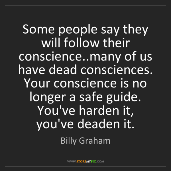 Billy Graham: Some people say they will follow their conscience..many...