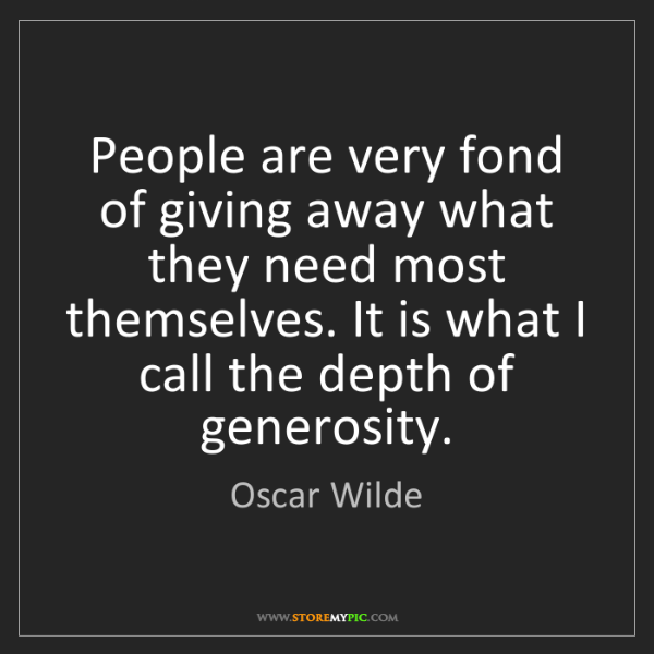 Oscar Wilde: People are very fond of giving away what they need most...