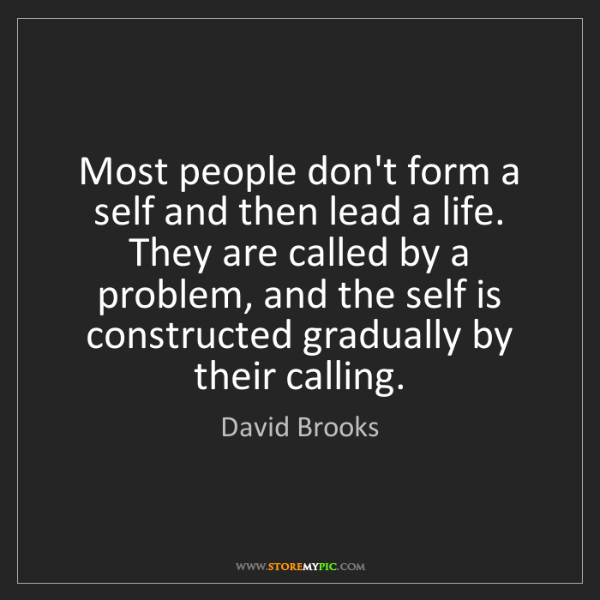 David Brooks: Most people don't form a self and then lead a life. They...