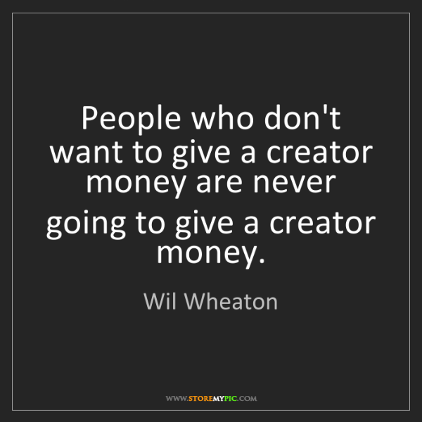 Wil Wheaton: People who don't want to give a creator money are never...