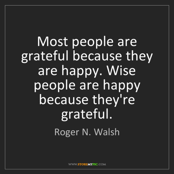 Roger N. Walsh: Most people are grateful because they are happy. Wise...