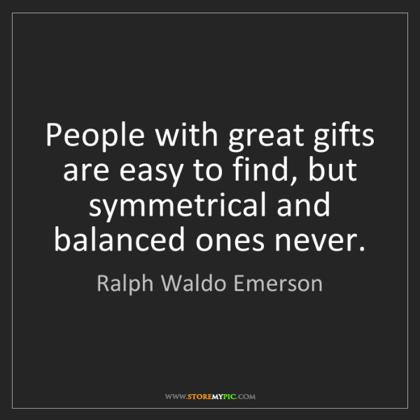 Ralph Waldo Emerson: People with great gifts are easy to find, but symmetrical...