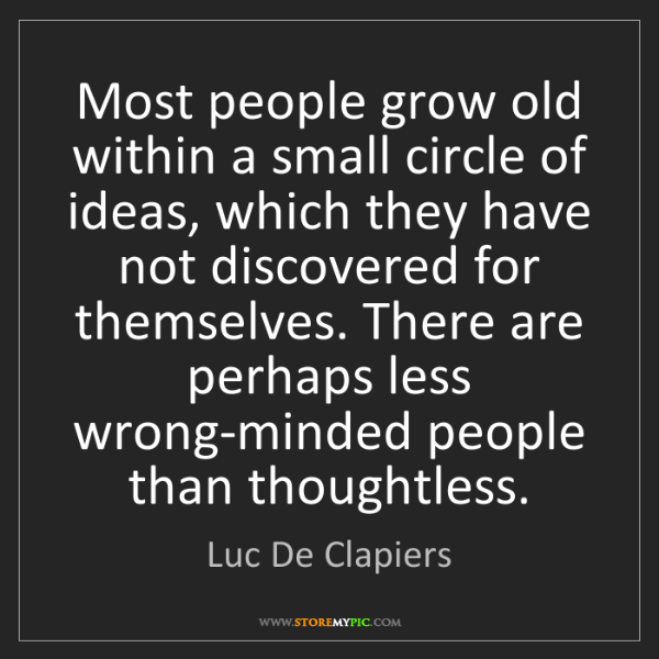 Luc De Clapiers: Most people grow old within a small circle of ideas,...