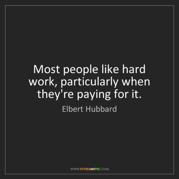 Elbert Hubbard: Most people like hard work, particularly when they're...