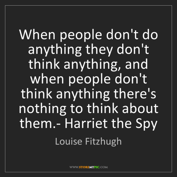 Louise Fitzhugh: When people don't do anything they don't think anything,...