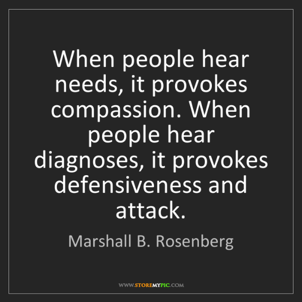 Marshall B. Rosenberg: When people hear needs, it provokes compassion. When...