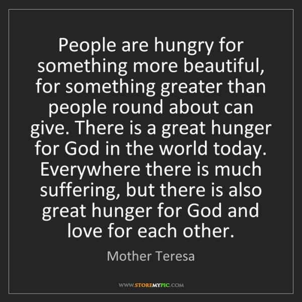 Mother Teresa: People are hungry for something more beautiful, for something...